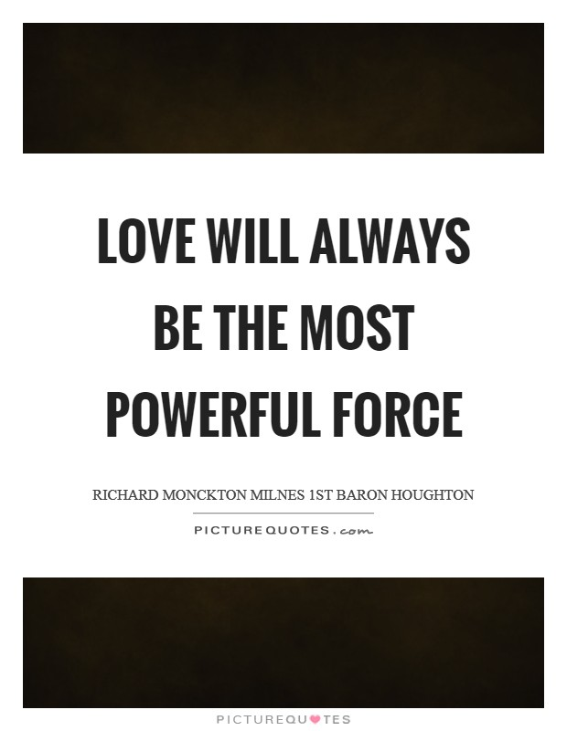 Love will always be the most powerful force Picture Quote #1