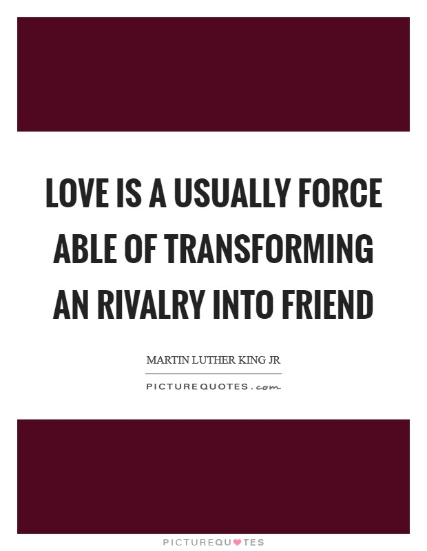 Love is a usually force able of transforming an rivalry into friend Picture Quote #1