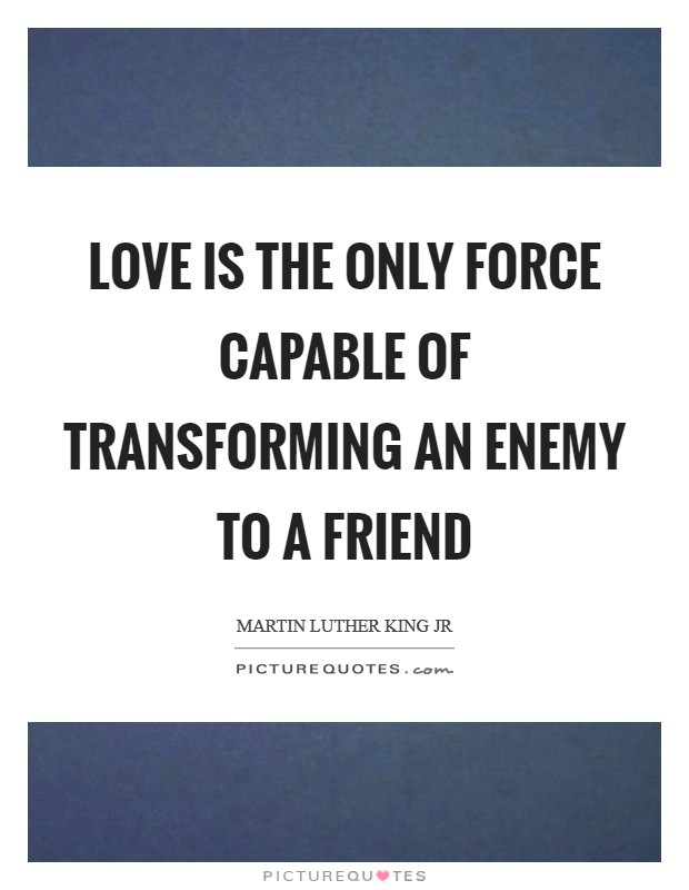 Love is the only force capable of transforming an enemy to a friend Picture Quote #1