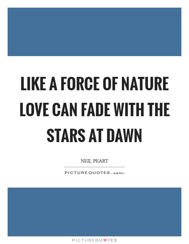 Like a force of nature Love can fade with the stars at dawn Picture Quote #1