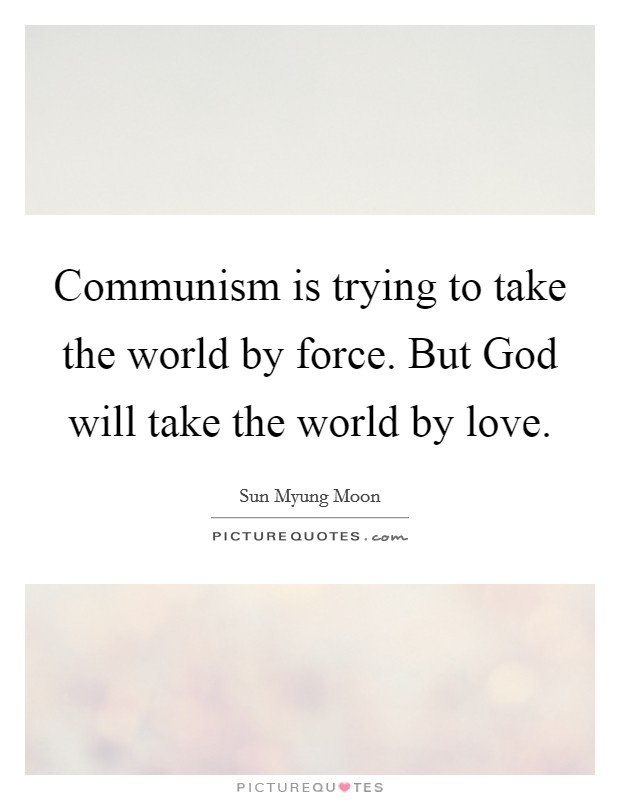 Communism is trying to take the world by force. But God will take the world by love Picture Quote #1