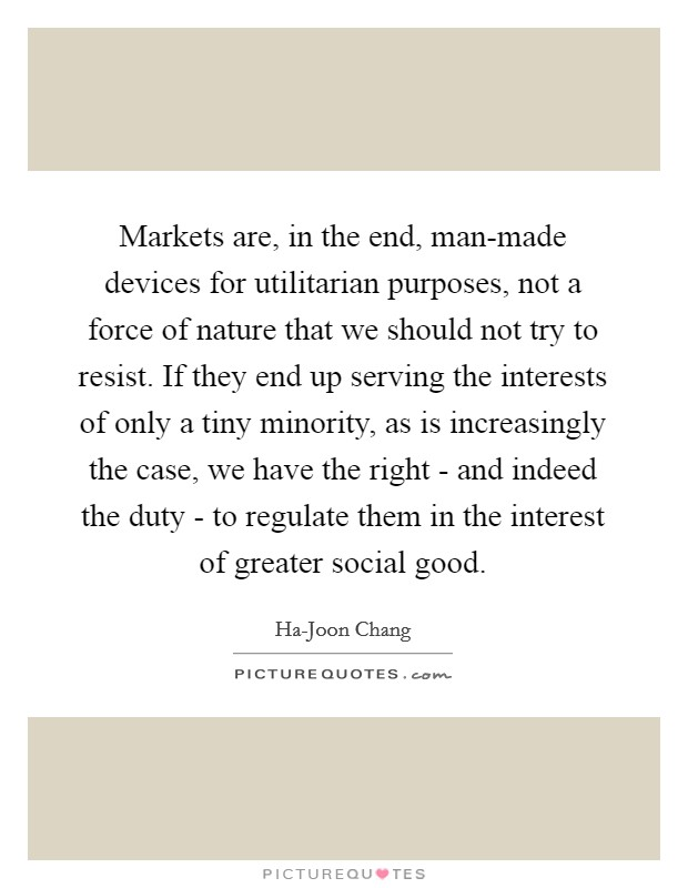 Markets are, in the end, man-made devices for utilitarian purposes, not a force of nature that we should not try to resist. If they end up serving the interests of only a tiny minority, as is increasingly the case, we have the right - and indeed the duty - to regulate them in the interest of greater social good Picture Quote #1
