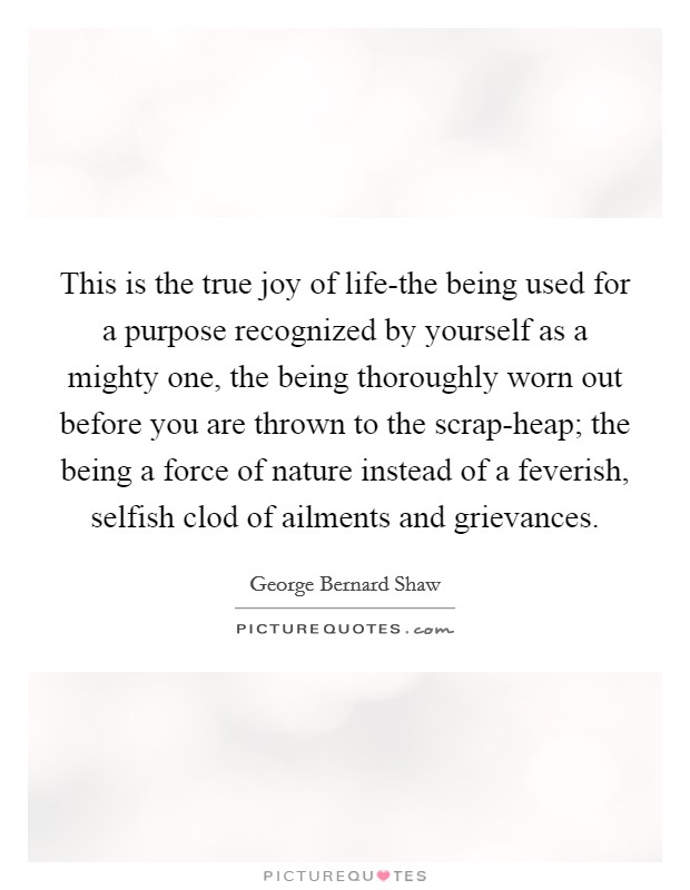 This is the true joy of life-the being used for a purpose recognized by yourself as a mighty one, the being thoroughly worn out before you are thrown to the scrap-heap; the being a force of nature instead of a feverish, selfish clod of ailments and grievances Picture Quote #1