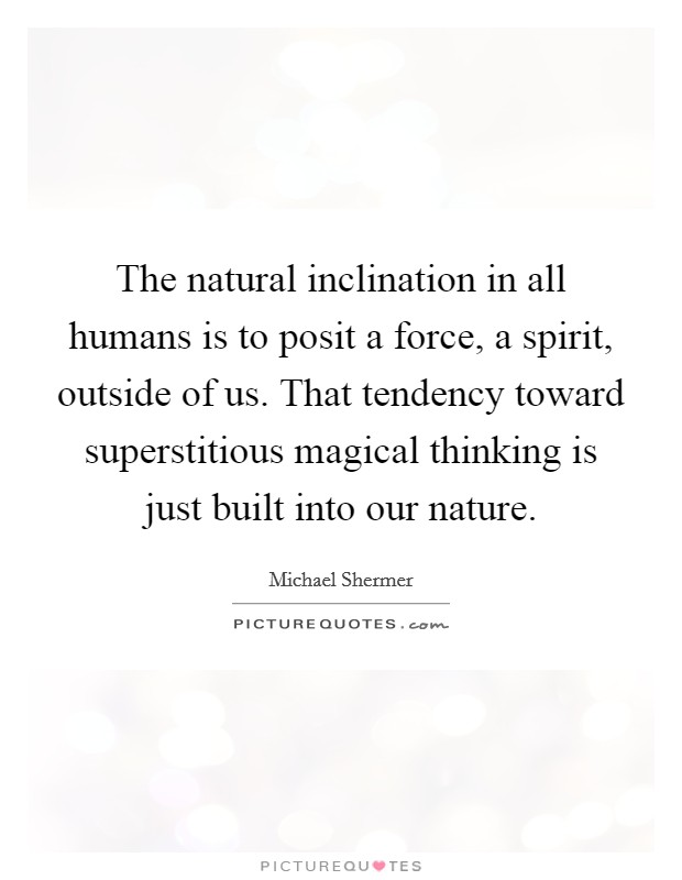 The natural inclination in all humans is to posit a force, a spirit, outside of us. That tendency toward superstitious magical thinking is just built into our nature Picture Quote #1