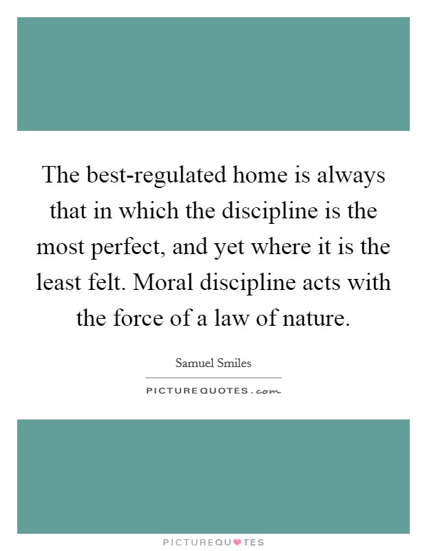 The best-regulated home is always that in which the discipline is the most perfect, and yet where it is the least felt. Moral discipline acts with the force of a law of nature Picture Quote #1