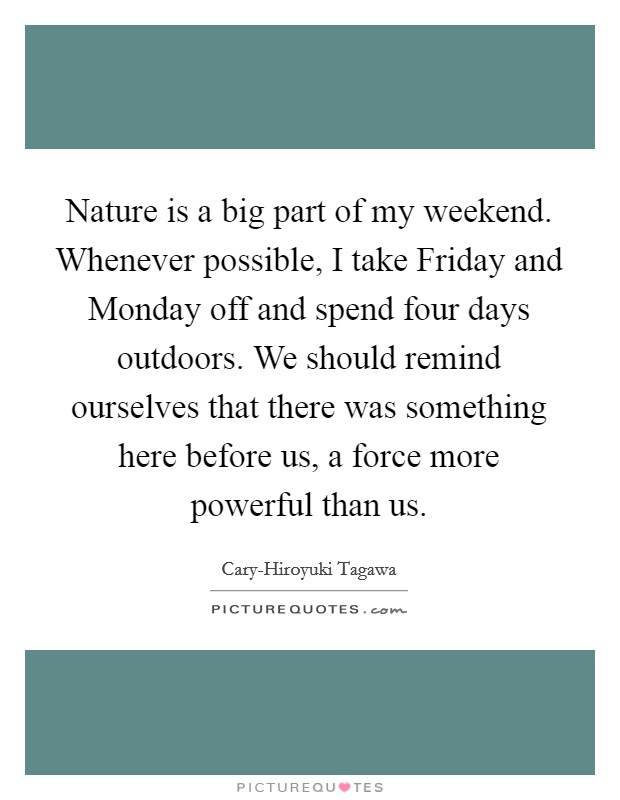 Nature is a big part of my weekend. Whenever possible, I take Friday and Monday off and spend four days outdoors. We should remind ourselves that there was something here before us, a force more powerful than us Picture Quote #1