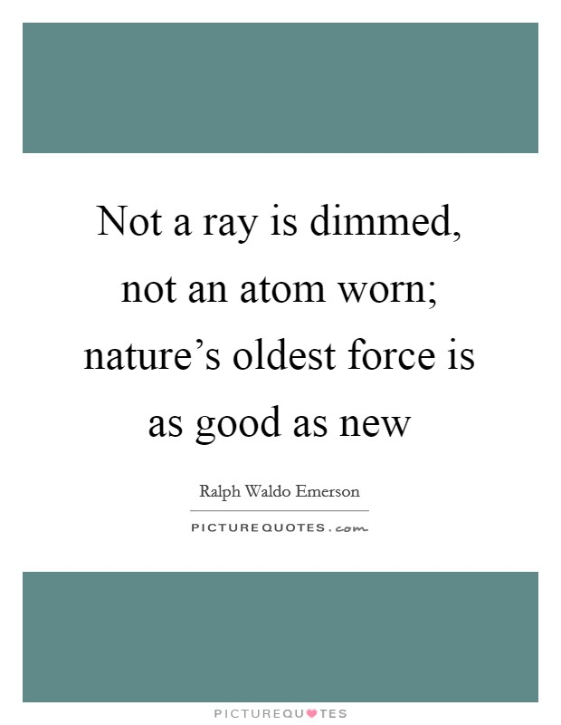 Not a ray is dimmed, not an atom worn; nature's oldest force is as good as new Picture Quote #1