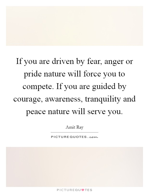 If you are driven by fear, anger or pride nature will force you to compete. If you are guided by courage, awareness, tranquility and peace nature will serve you Picture Quote #1