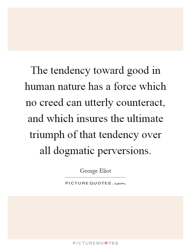 The tendency toward good in human nature has a force which no creed can utterly counteract, and which insures the ultimate triumph of that tendency over all dogmatic perversions Picture Quote #1