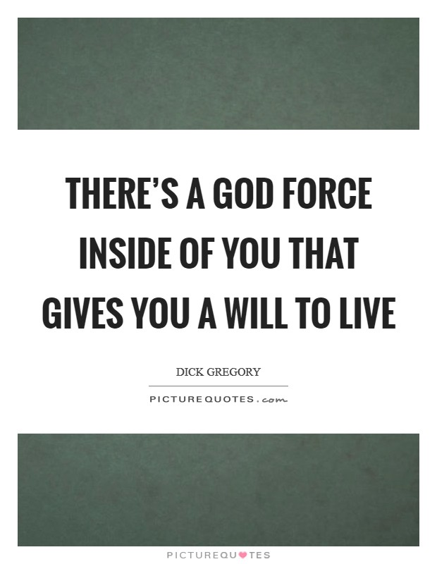 There's a God force inside of you that gives you a will to live Picture Quote #1