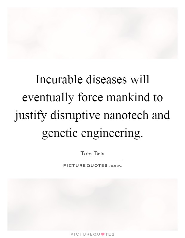 Incurable diseases will eventually force mankind to justify disruptive nanotech and genetic engineering Picture Quote #1