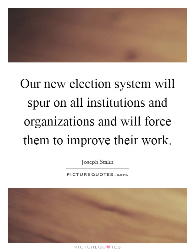 Our new election system will spur on all institutions and organizations and will force them to improve their work Picture Quote #1