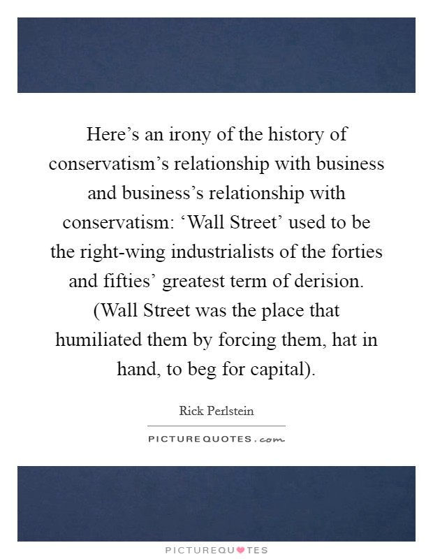 Here's an irony of the history of conservatism's relationship with business and business's relationship with conservatism: 'Wall Street' used to be the right-wing industrialists of the forties and fifties' greatest term of derision. (Wall Street was the place that humiliated them by forcing them, hat in hand, to beg for capital) Picture Quote #1