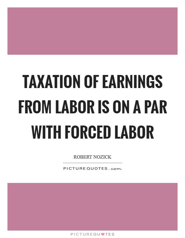 Taxation of earnings from labor is on a par with forced labor Picture Quote #1