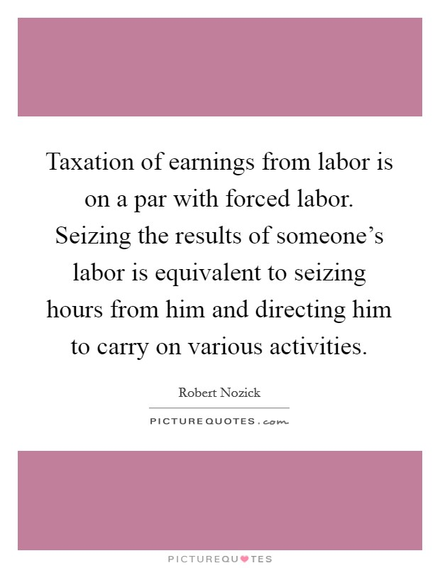 Taxation of earnings from labor is on a par with forced labor. Seizing the results of someone's labor is equivalent to seizing hours from him and directing him to carry on various activities. Picture Quote #1