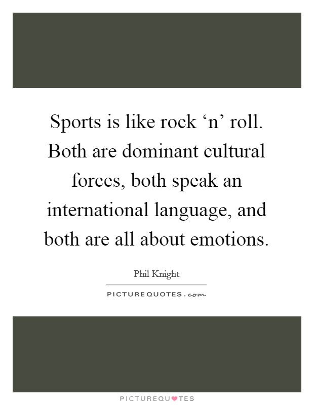 Sports is like rock 'n' roll. Both are dominant cultural forces, both speak an international language, and both are all about emotions Picture Quote #1