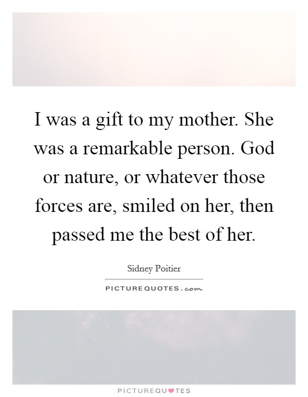 I was a gift to my mother. She was a remarkable person. God or nature, or whatever those forces are, smiled on her, then passed me the best of her Picture Quote #1