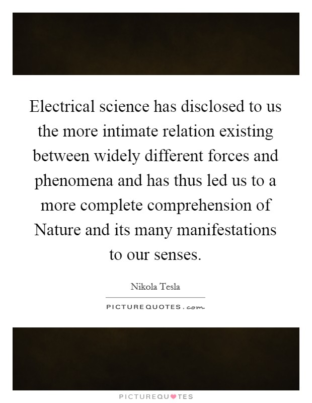 Electrical science has disclosed to us the more intimate relation existing between widely different forces and phenomena and has thus led us to a more complete comprehension of Nature and its many manifestations to our senses Picture Quote #1
