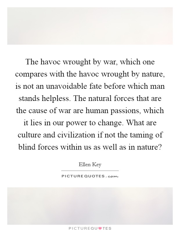 The havoc wrought by war, which one compares with the havoc wrought by nature, is not an unavoidable fate before which man stands helpless. The natural forces that are the cause of war are human passions, which it lies in our power to change. What are culture and civilization if not the taming of blind forces within us as well as in nature? Picture Quote #1