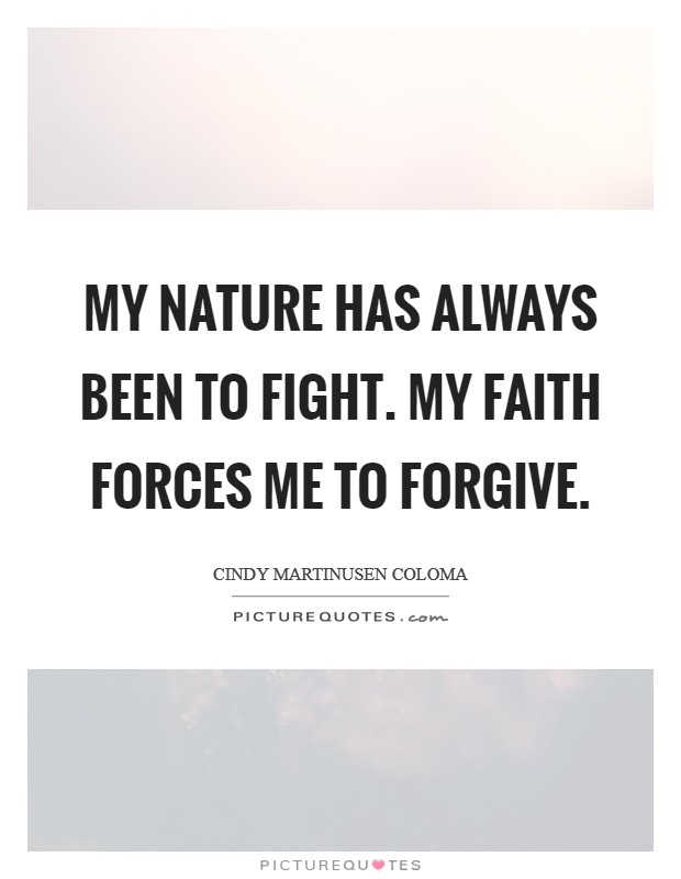 My nature has always been to fight. My faith forces me to forgive Picture Quote #1