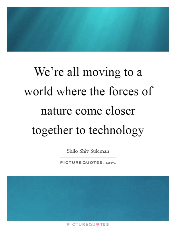 We're all moving to a world where the forces of nature come closer together to technology Picture Quote #1
