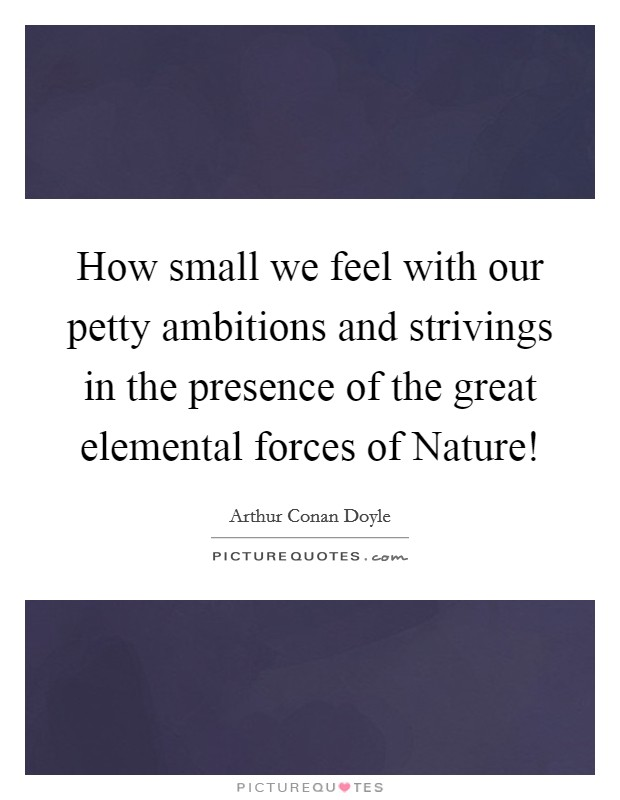 How small we feel with our petty ambitions and strivings in the presence of the great elemental forces of Nature! Picture Quote #1
