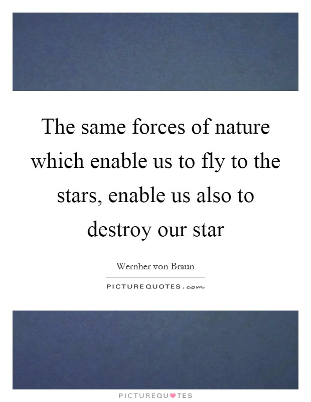 The same forces of nature which enable us to fly to the stars, enable us also to destroy our star Picture Quote #1