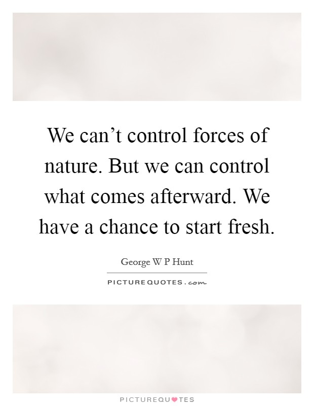 We can't control forces of nature. But we can control what comes afterward. We have a chance to start fresh Picture Quote #1