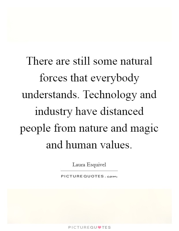 There are still some natural forces that everybody understands. Technology and industry have distanced people from nature and magic and human values Picture Quote #1