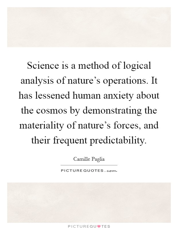 Science is a method of logical analysis of nature's operations. It has lessened human anxiety about the cosmos by demonstrating the materiality of nature's forces, and their frequent predictability Picture Quote #1