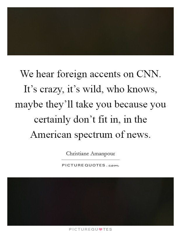 We hear foreign accents on CNN. It's crazy, it's wild, who knows, maybe they'll take you because you certainly don't fit in, in the American spectrum of news Picture Quote #1