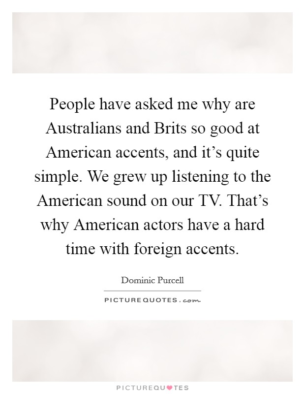 People have asked me why are Australians and Brits so good at American accents, and it's quite simple. We grew up listening to the American sound on our TV. That's why American actors have a hard time with foreign accents Picture Quote #1