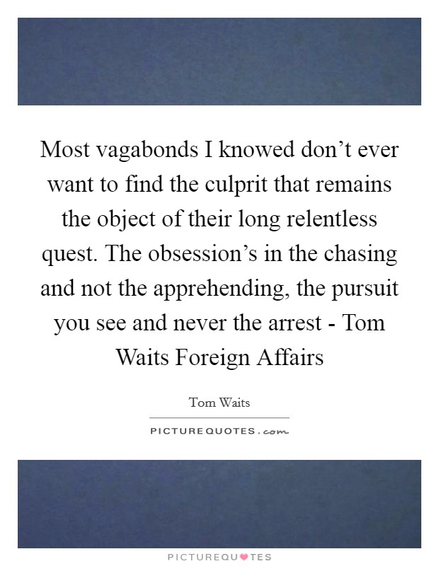 Most vagabonds I knowed don't ever want to find the culprit that remains the object of their long relentless quest. The obsession's in the chasing and not the apprehending, the pursuit you see and never the arrest - Tom Waits Foreign Affairs Picture Quote #1