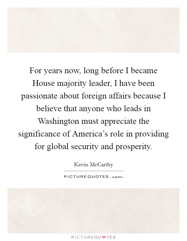 For years now, long before I became House majority leader, I have been passionate about foreign affairs because I believe that anyone who leads in Washington must appreciate the significance of America's role in providing for global security and prosperity Picture Quote #1