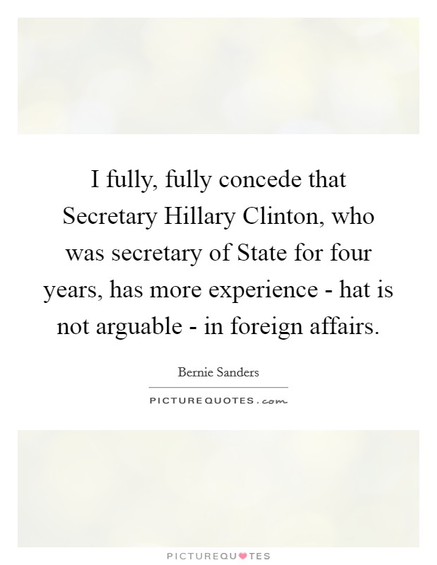 I fully, fully concede that Secretary Hillary Clinton, who was secretary of State for four years, has more experience - hat is not arguable - in foreign affairs Picture Quote #1