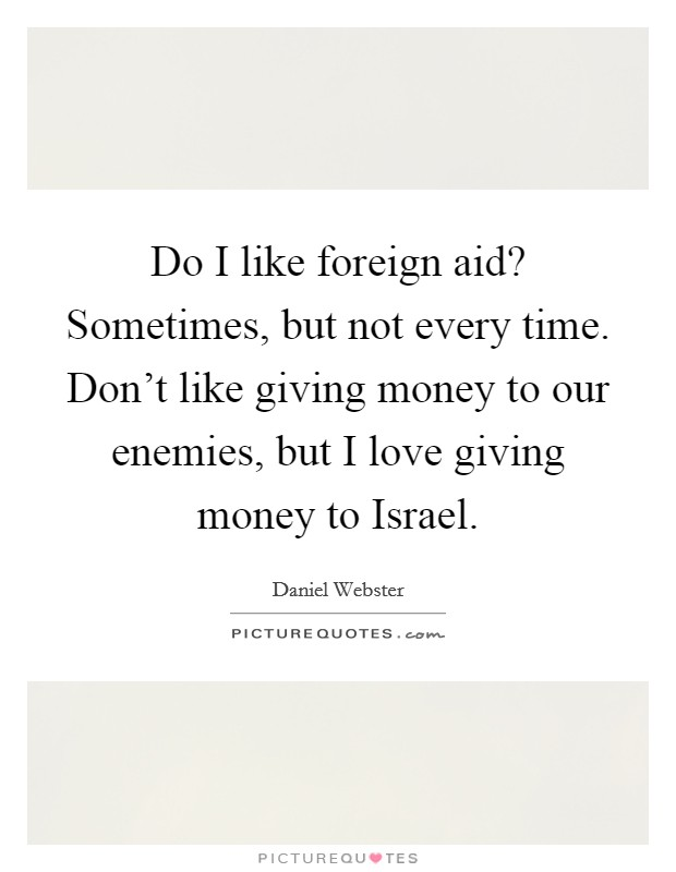Do I like foreign aid? Sometimes, but not every time. Don't like giving money to our enemies, but I love giving money to Israel Picture Quote #1