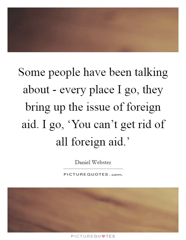 Some people have been talking about - every place I go, they bring up the issue of foreign aid. I go, 'You can't get rid of all foreign aid.' Picture Quote #1