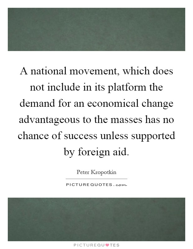 A national movement, which does not include in its platform the demand for an economical change advantageous to the masses has no chance of success unless supported by foreign aid Picture Quote #1