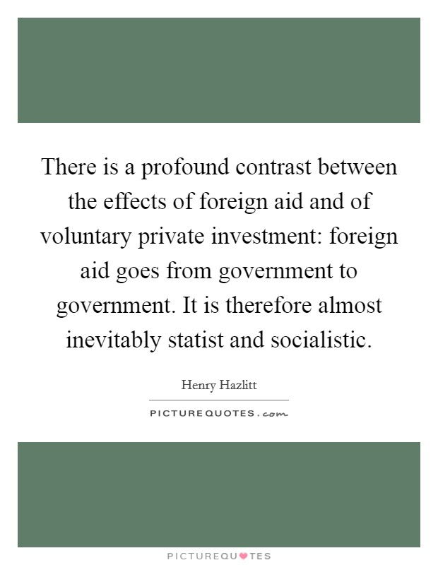 There is a profound contrast between the effects of foreign aid and of voluntary private investment: foreign aid goes from government to government. It is therefore almost inevitably statist and socialistic Picture Quote #1