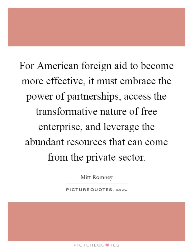 For American foreign aid to become more effective, it must embrace the power of partnerships, access the transformative nature of free enterprise, and leverage the abundant resources that can come from the private sector. Picture Quote #1