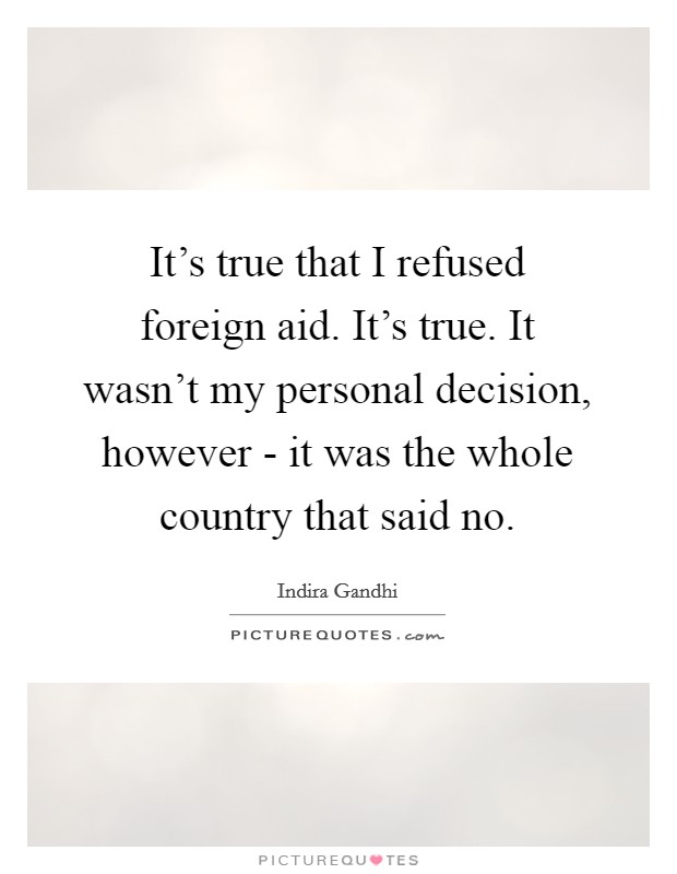 It's true that I refused foreign aid. It's true. It wasn't my personal decision, however - it was the whole country that said no Picture Quote #1