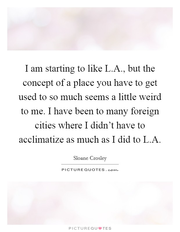 I am starting to like L.A., but the concept of a place you have to get used to so much seems a little weird to me. I have been to many foreign cities where I didn't have to acclimatize as much as I did to L.A Picture Quote #1