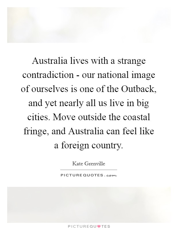 Australia lives with a strange contradiction - our national image of ourselves is one of the Outback, and yet nearly all us live in big cities. Move outside the coastal fringe, and Australia can feel like a foreign country Picture Quote #1