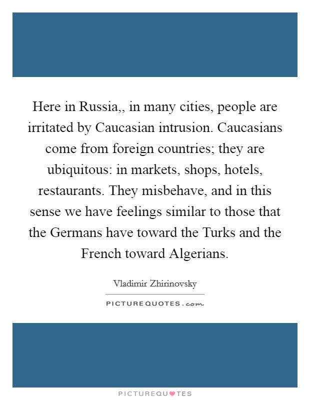 Here in Russia,, in many cities, people are irritated by Caucasian intrusion. Caucasians come from foreign countries; they are ubiquitous: in markets, shops, hotels, restaurants. They misbehave, and in this sense we have feelings similar to those that the Germans have toward the Turks and the French toward Algerians Picture Quote #1