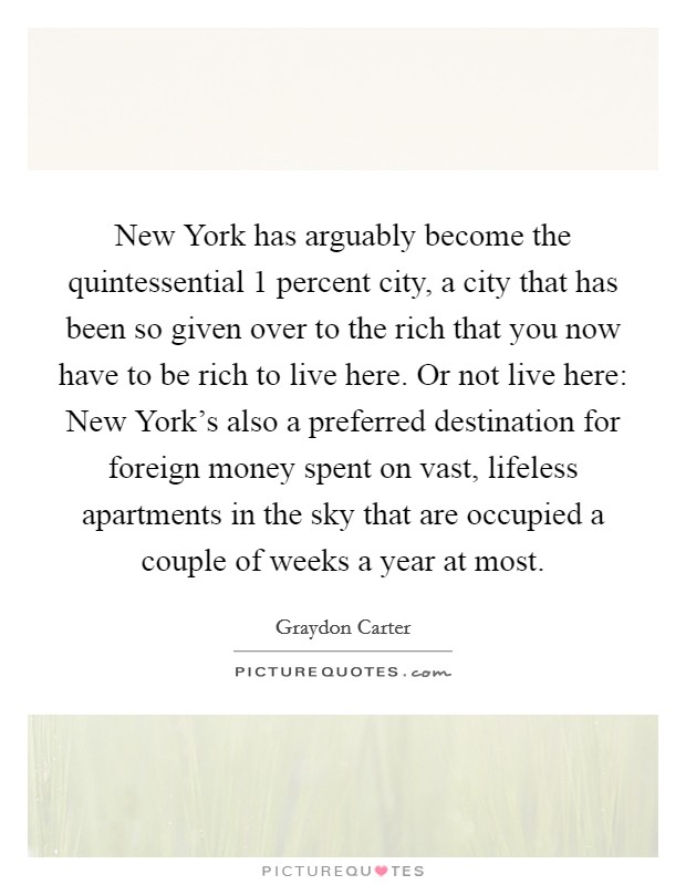 New York has arguably become the quintessential 1 percent city, a city that has been so given over to the rich that you now have to be rich to live here. Or not live here: New York's also a preferred destination for foreign money spent on vast, lifeless apartments in the sky that are occupied a couple of weeks a year at most Picture Quote #1