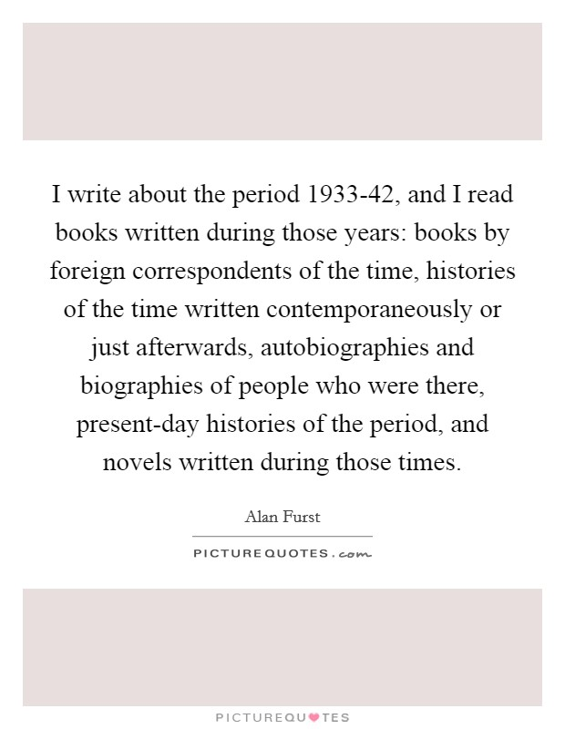 I write about the period 1933-42, and I read books written during those years: books by foreign correspondents of the time, histories of the time written contemporaneously or just afterwards, autobiographies and biographies of people who were there, present-day histories of the period, and novels written during those times Picture Quote #1