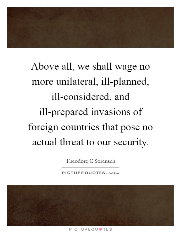 Above all, we shall wage no more unilateral, ill-planned, ill-considered, and ill-prepared invasions of foreign countries that pose no actual threat to our security Picture Quote #1