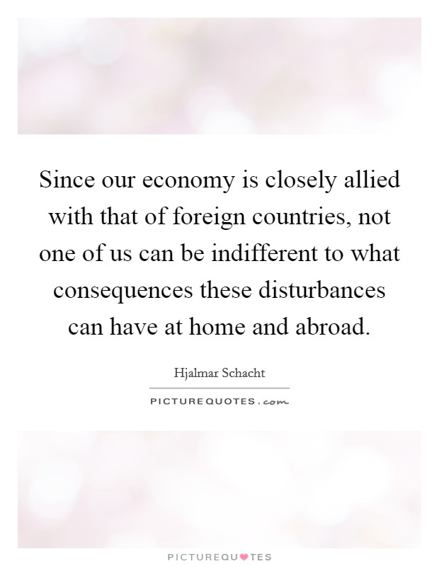 Since our economy is closely allied with that of foreign countries, not one of us can be indifferent to what consequences these disturbances can have at home and abroad Picture Quote #1