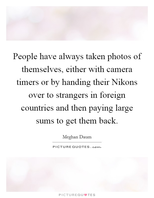 People have always taken photos of themselves, either with camera timers or by handing their Nikons over to strangers in foreign countries and then paying large sums to get them back Picture Quote #1