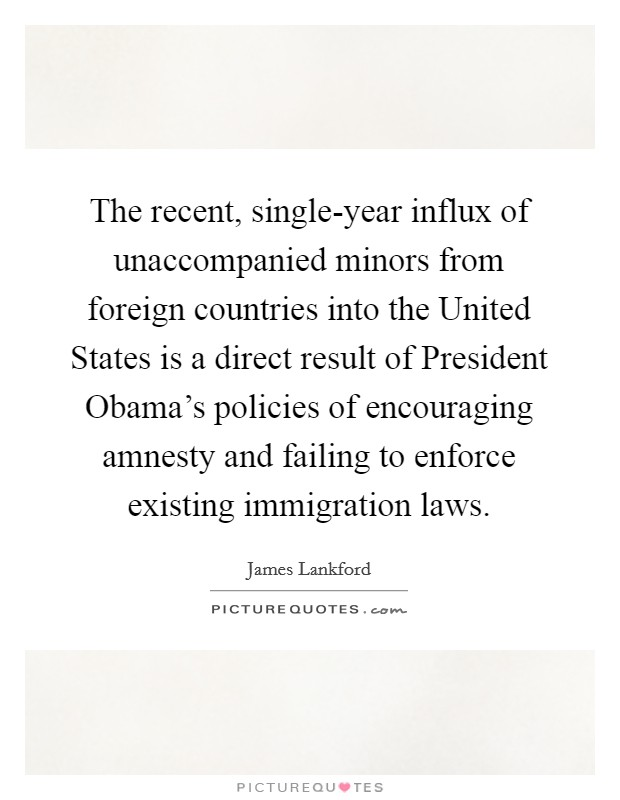 The recent, single-year influx of unaccompanied minors from foreign countries into the United States is a direct result of President Obama's policies of encouraging amnesty and failing to enforce existing immigration laws Picture Quote #1